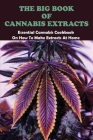 The Big Book Of Cannabis Extracts: Essential Cannabis Cookbook On How To Make Extracts At Home: Cannabis Growing Book Cover Image