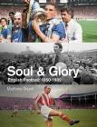 Soul and Glory: English Football, 1950-1989 Cover Image