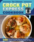 The Ultimate Crock Pot Express Cookbook: 550 Delicious & Simple Meals for Your Crock Pot Pressure Cooker That Will Make Your Life Easier Cover Image