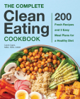 The Complete Clean Eating Cookbook: 200 Fresh Recipes and 3 Easy Meal Plans for a Healthy Diet Cover Image