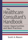 The Healthcare Consultant's Handbook: Career Opportunities and Best Practices Cover Image