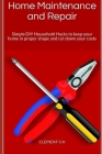 Home Maintenance and Repair: Simple DIY Household Hacks to keep your home in proper shape and cut down your costs Cover Image