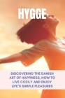 Hygge: Discovering The Danish Art Of Happiness, How To Live Cozily And Enjoy Life's Simple Pleasures: Danish Dishes Cover Image