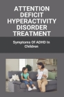 Attention Deficit Hyperactivity Disorder Treatment: Symptoms Of ADHD In Children: Attention Deficit Hyperactivity Disorder Cover Image