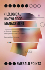 (il)Logical Knowledge Management: A Guide to Knowledge Management in the 21st Century (Emerald Points) Cover Image