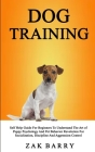 Dog Training Self Help Guide For Beginners To Understand The Art of Puppy Psychology And Pet Behavior Revolution For Socialization, Discipline And Agg Cover Image