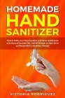 Homemade Hand Sanitizer: How to Make your Hand Sanitizer and Home Disinfectant with Natural Essential Oils. 100 Recipes DIY to Fight Germ and B Cover Image