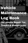 Vehicle Maintenance Log Book for simple Repair Car, Trucks & Motorcycles: Tabs with parts list, mileage log, oil changed, rotate, tire replaced, fuel Cover Image