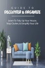 Guide To Declutter & Organize: Learn To Tidy Up Your House, Stop Clutter, & Simplify Your Life: Home Organization Hacks Cover Image