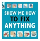 Show Me How to Fix Anything: Simply Everything You Need to Know:  — from mixing cement to fixing a dent // Home Improvement and DIY tips // Automotive Car Tips // Home Repair // Handy Instructional Guide  Cover Image