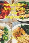 Metabolism Reset Diets For Beginners: Metabolism Reset Diets For Beginners: The Ability To Get Rid Of Fat And Naturally Loss Weight Cover Image