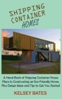 Shipping Container Homes: A Hand Book of Shipping Container House Plans to Constructing an Eco-Friendly Home, Plus Design Ideas and Tips to Get Cover Image