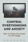 Control Overthinking And Anxiety: How To Helps Your Brain To Live Happy: Method To Reduce Anxiety And Stress Cover Image
