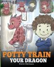 Potty Train Your Dragon: How to Potty Train Your Dragon Who Is Scared to Poop. A Cute Children Story on How to Make Potty Training Fun and Easy Cover Image