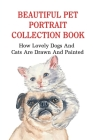 Beautiful Pet Portrait Collection Book: How Lovely Dogs And Cats Are Drawn And Painted: A Book Of Pet Photo Collection Cover Image