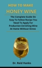 How To Make Honey Wine: The Complete Guide On Easy To Follow Recipes You Need To Apply For Producing Enriching Wine At Home Without Stress Cover Image