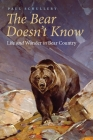 The Bear Doesn't Know: Life and Wonder in Bear Country Cover Image