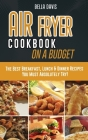 Air Fryer Cookbook on a Budget: The Best Breakfast, Lunch & Dinner Recipes You Must Absolutely Try! Cover Image