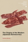 The Origins of the Modern Japanese Bureaucracy (Soas Studies in Modern and Contemporary Japan) Cover Image