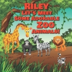 Riley Let's Meet Some Adorable Zoo Animals!: Personalized Baby Books with Your Child's Name in the Story - Zoo Animals Book for Toddlers - Children's Cover Image