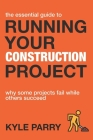 The Essential Guide To Running Your Construction Project: Why Some Projects Fail While Others Succeed Cover Image