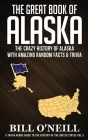 The Great Book of Alaska: The Crazy History of Alaska with Amazing Random Facts & Trivia Cover Image