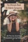 The Ultimate Book On Elderly Caregiving: All The Ins And Outs Of Assisted Living Eldercare: Nursing Home Book Cover Image
