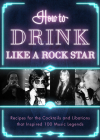 How to Drink Like a Rock Star: Recipes for the Cocktails and Libations That Inspired 100 Music Legends Cover Image