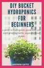 DIY Bucket Hydroponics for Beginners: A Guide To Hydroponic Gardening And Start Growing Herbs, Vegetables And Plants Cover Image
