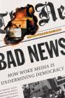 Bad News: How Woke Media Is Undermining Democracy Cover Image