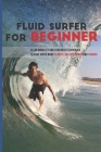 Fluid Surfer For Beginner: Clear Mobility And Strength Techniques To Surf With More Fluidity, Agility, Power And Finesse: Conditioning For Surfin Cover Image