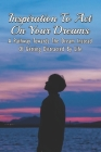 Inspiration To Act On Your Dreams: A Pathway Towards The Dream Instead Of Getting Distracted By Life: Guide To Take Immediate Action Towards Realizing Cover Image