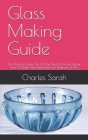 Glass Making Guide: The Practical Guide On All You Need To Know About How To Make Glass Perfectly From Beginners To Pro Cover Image