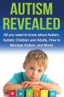 Autism Revealed: All you Need to Know about Autism, Autistic Children and Adults, How to Manage Autism, and More! Cover Image