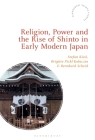 Religion, Power, and the Rise of Shinto in Early Modern Japan (Bloomsbury Shinto Studies) Cover Image