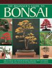 The Beginner's Guide to Bonsai: How to Create and Maintain Beautiful Miniature Trees and Shrubs, Shown in More Than 230 Step-By-Step Photographs Cover Image