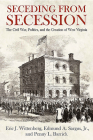 Seceding from Secession: The Civil War, Politics, and the Creation of West Virginia Cover Image