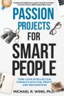 Passion Projects for Smart People: Turn Your Intellectual Pursuits Into Fun, Profit and Recognition Cover Image