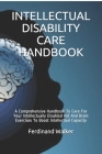 Intellectual Disability Care Handbook: A Comprehensive Handbook To Care For Your Intellectually Disabled Kid And Brain Exercises To Boost Intellectual Cover Image