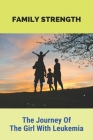 Family Strength: The Journey Of The Girl With Leukemia: Story Of Amid The Pain And Raging Emotions Cover Image