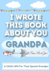 I Wrote This Book About You Grandpa: A Child's Fill in The Blank Gift Book For Their Special Grandpa Perfect for Kid's 7 x 10 inch Cover Image