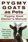 Pygmy Goats as Pets. Pygmy Goat Owners Manual. Pygmy goats care, housing, interacting, feeding and health. Cover Image