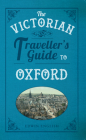 The Victorian Traveller's Guide to Oxford (The Victorian Traveller's Guide to ...) Cover Image