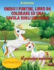 Unisci I Puntini, Libro Da Colorare Ed Una Favola Sugli Unicorni: favola da colorare Cover Image