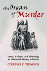 An Organ of Murder: Crime, Violence, and Phrenology in Nineteenth-Century America (Critical Issues in Health and Medicine) Cover Image