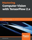 Mastering Computer Vision with TensorFlow 2.x: Build advanced computer vision applications using machine learning and deep learning techniques Cover Image