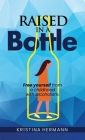 Raised in a bottle: FREE yourself from a childhood with alcoholism Cover Image