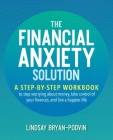 The Financial Anxiety Solution: A Step-by-Step Workbook to Stop Worrying about Money, Take Control of Your Finances, and Live a Happier Life Cover Image
