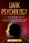 Dark Psychology Secrets: A Complete Guide to Discover the Advanced Manipulation Techniques, Reading Body Language, and How to Analyze People Us Cover Image