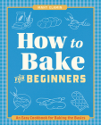 How to Bake for Beginners: An Easy Cookbook for Baking the Basics Cover Image